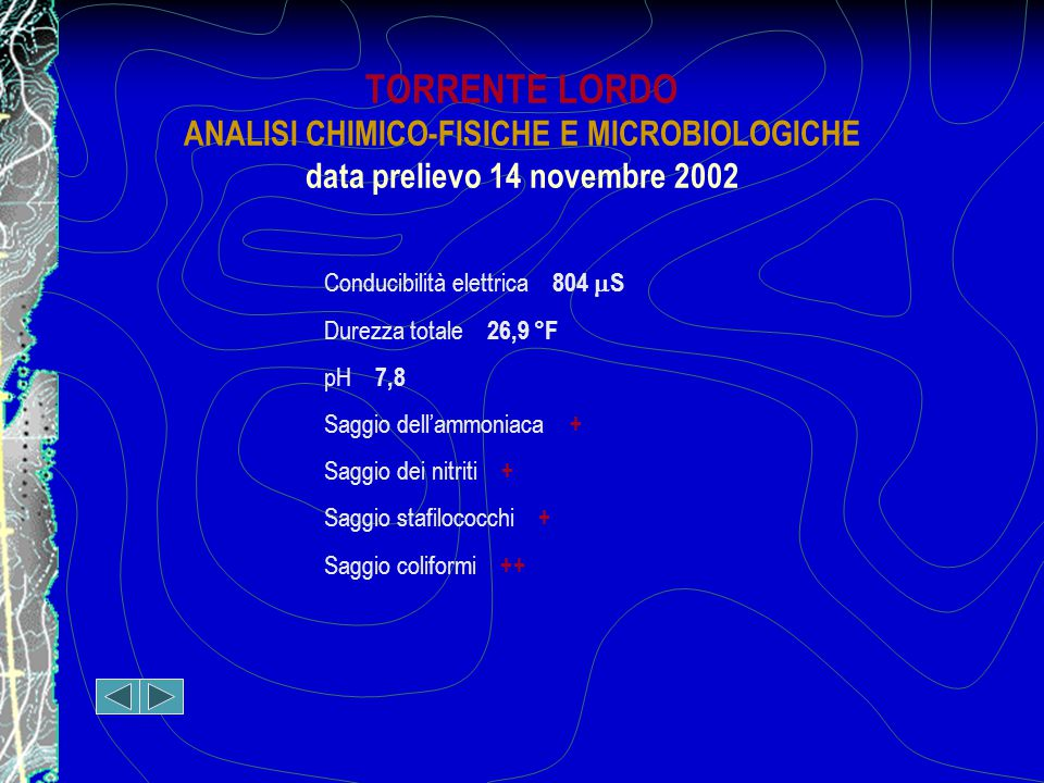 TORRENTE LORDO ANALISI CHIMICO-FISICHE E MICROBIOLOGICHE data prelievo 14 novembre 2002 Conducibilità elettrica 804  S Durezza totale 26,9 °F pH 7,8 Saggio dell'ammoniaca + Saggio dei nitriti + Saggio stafilococchi + Saggio coliformi ++