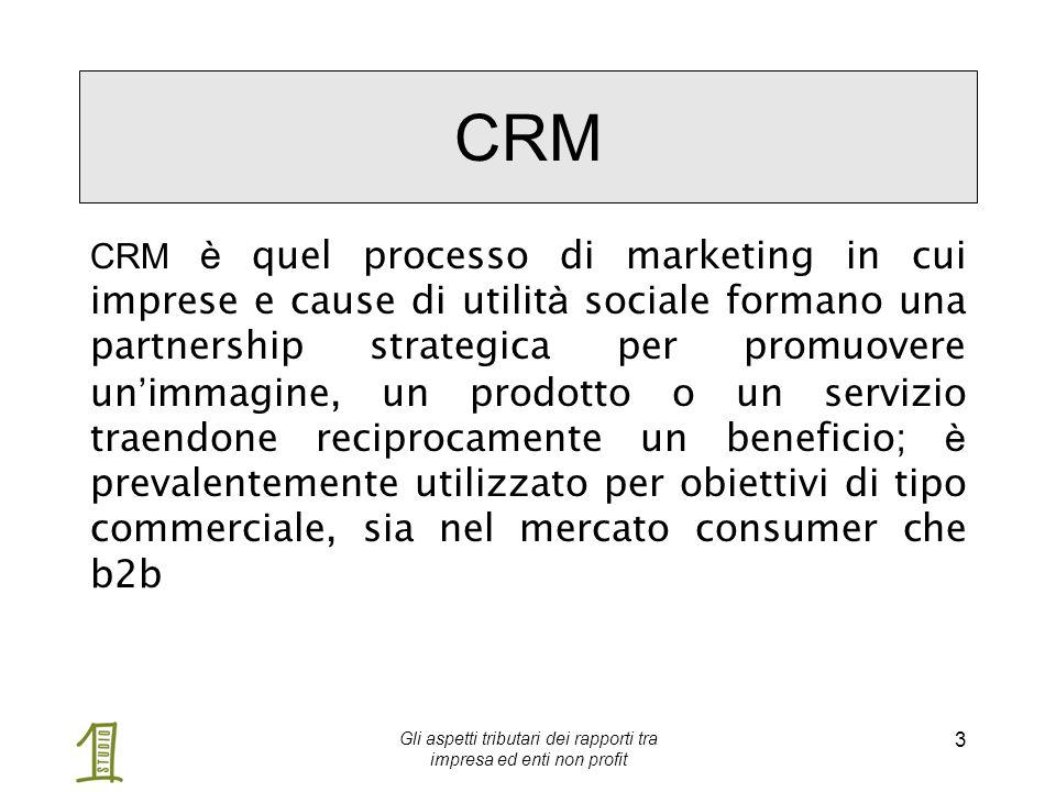 Gli aspetti tributari dei rapporti tra impresa ed enti non profit 3 CRM CRM è quel processo di marketing in cui imprese e cause di utilit à sociale formano una partnership strategica per promuovere un ' immagine, un prodotto o un servizio traendone reciprocamente un beneficio; è prevalentemente utilizzato per obiettivi di tipo commerciale, sia nel mercato consumer che b2b