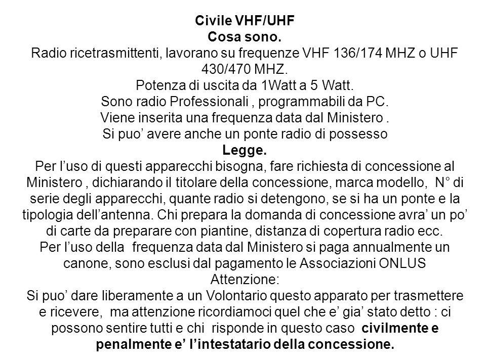 Civile VHF/UHF Cosa sono. Radio ricetrasmittenti, lavorano su frequenze VHF 136/174 MHZ o UHF 430/470 MHZ. Potenza di uscita da 1Watt a 5 Watt. Sono r