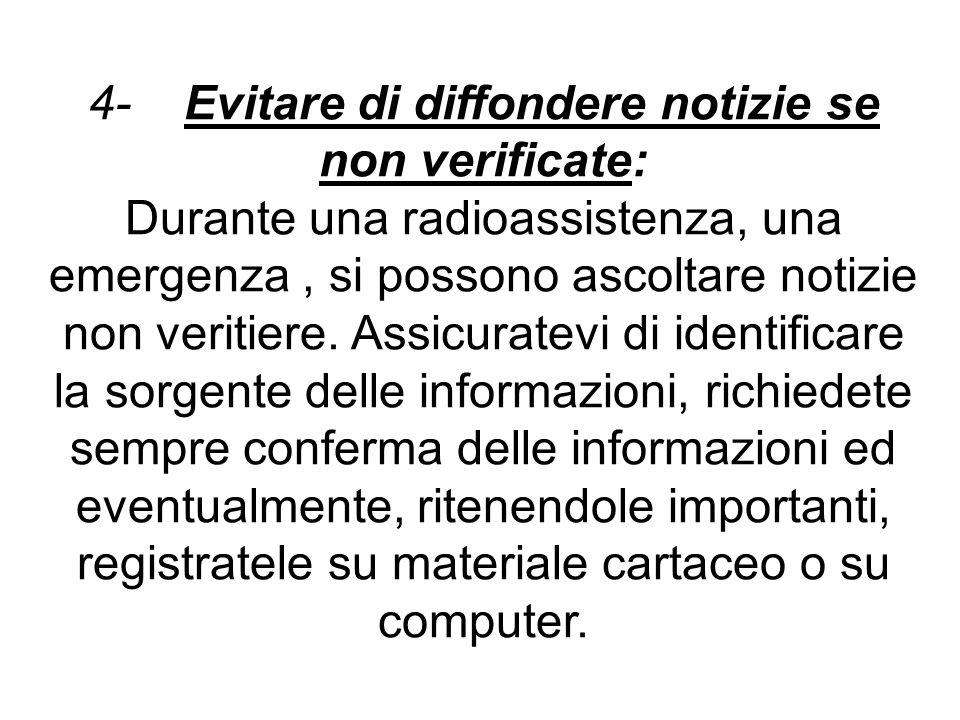 4- Evitare di diffondere notizie se non verificate: Durante una radioassistenza, una emergenza, si possono ascoltare notizie non veritiere. Assicurate