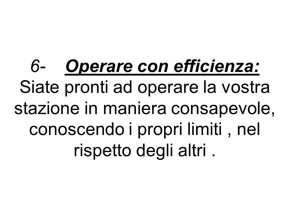 6- Operare con efficienza: Siate pronti ad operare la vostra stazione in maniera consapevole, conoscendo i propri limiti, nel rispetto degli altri.