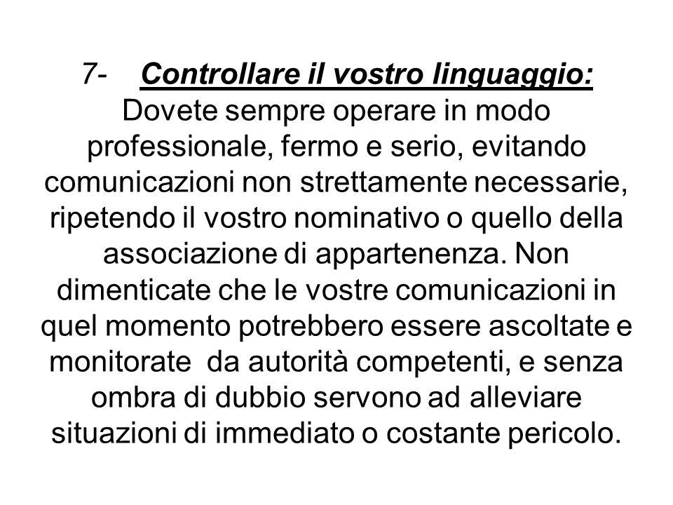 7- Controllare il vostro linguaggio: Dovete sempre operare in modo professionale, fermo e serio, evitando comunicazioni non strettamente necessarie, r