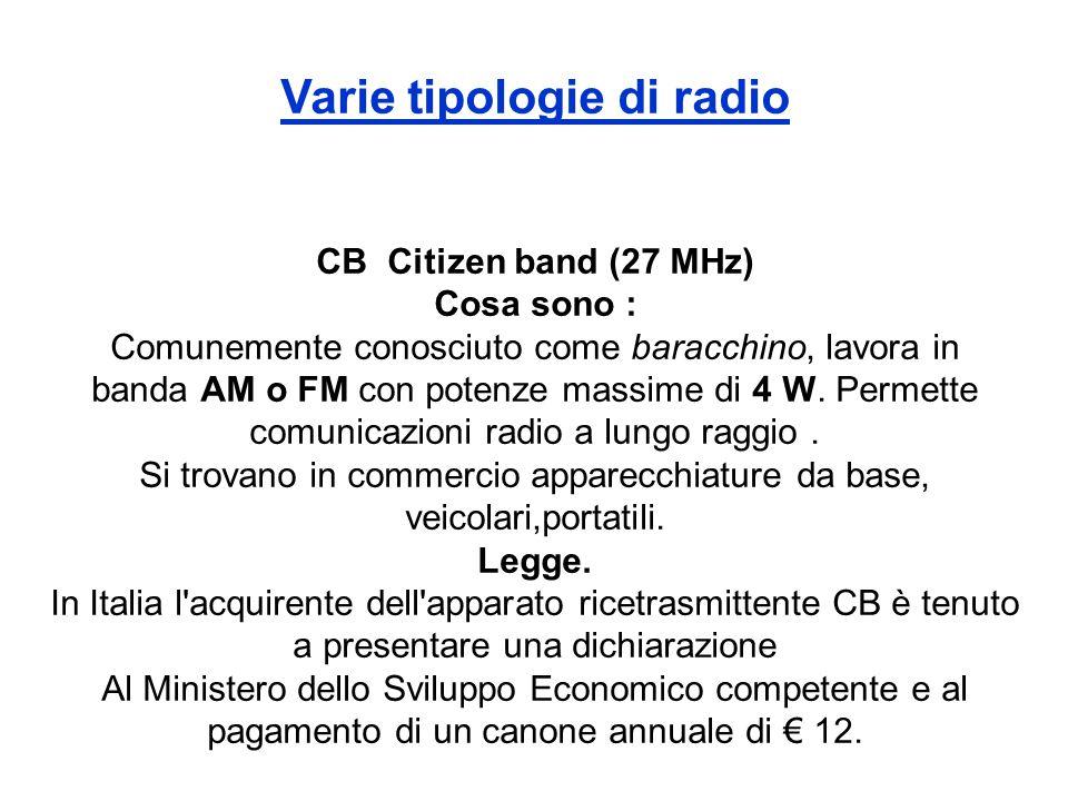 Varie tipologie di radio CB Citizen band (27 MHz) Cosa sono : Comunemente conosciuto come baracchino, lavora in banda AM o FM con potenze massime di 4