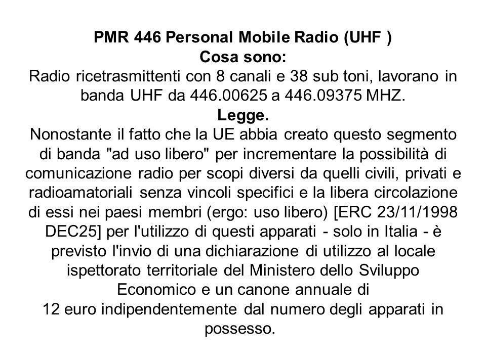 PMR 446 Personal Mobile Radio (UHF ) Cosa sono: Radio ricetrasmittenti con 8 canali e 38 sub toni, lavorano in banda UHF da 446.00625 a 446.09375 MHZ.