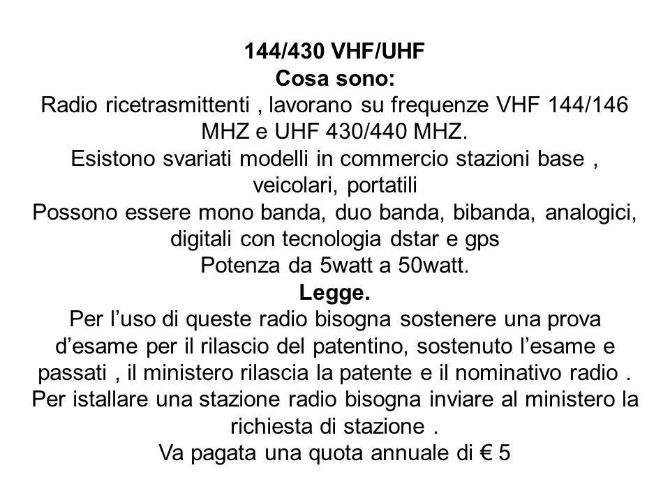 144/430 VHF/UHF Cosa sono: Radio ricetrasmittenti, lavorano su frequenze VHF 144/146 MHZ e UHF 430/440 MHZ. Esistono svariati modelli in commercio sta