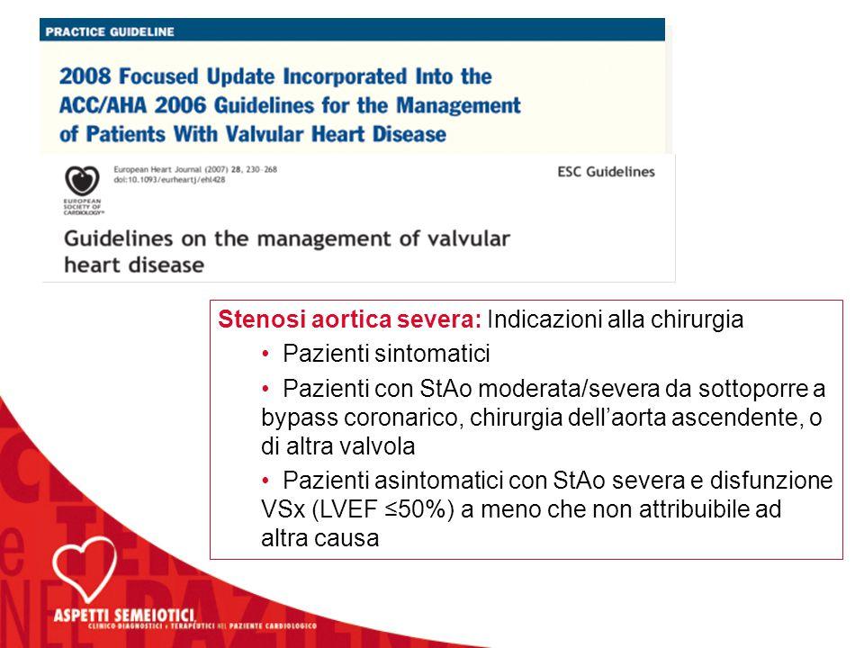 Stenosi aortica severa: Indicazioni alla chirurgia Pazienti sintomatici Pazienti con StAo moderata/severa da sottoporre a bypass coronarico, chirurgia dell'aorta ascendente, o di altra valvola Pazienti asintomatici con StAo severa e disfunzione VSx (LVEF ≤50%) a meno che non attribuibile ad altra causa