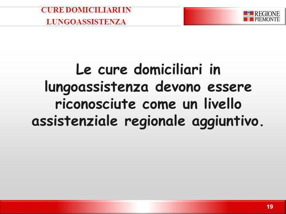 19 CURE DOMICILIARI IN LUNGOASSISTENZA Le cure domiciliari in lungoassistenza devono essere riconosciute come un livello assistenziale regionale aggiuntivo.