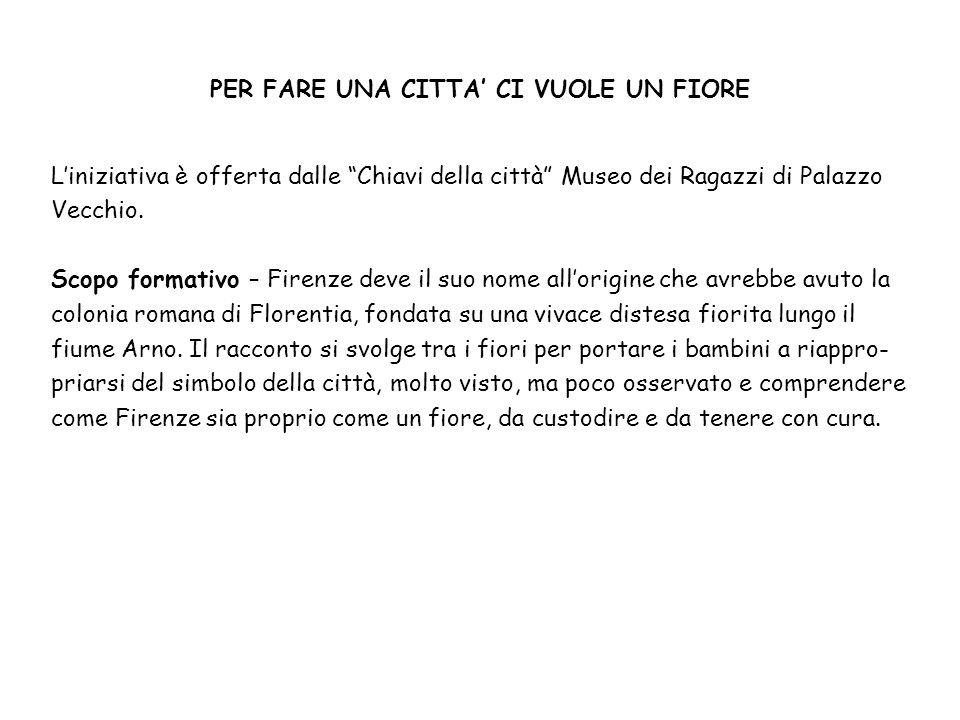 """PER FARE UNA CITTA' CI VUOLE UN FIORE L'iniziativa è offerta dalle """"Chiavi della città"""" Museo dei Ragazzi di Palazzo Vecchio. Scopo formativo – Firenz"""