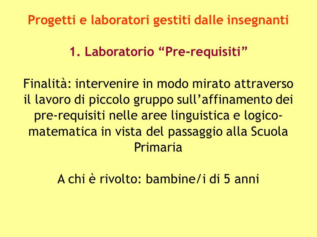 """Progetti e laboratori gestiti dalle insegnanti 1. Laboratorio """"Pre-requisiti"""" Finalità: intervenire in modo mirato attraverso il lavoro di piccolo gru"""