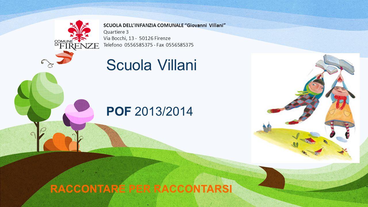 Scuola Villani POF 2013/2014 RACCONTARE PER RACCONTARSI SCUOLA DELL'INFANZIA COMUNALE Giovanni Villani Quartiere 3 Via Bocchi, 13 - 50126 Firenze Telefono 0556585375 - Fax 0556585375