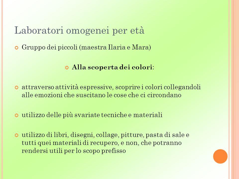 Laboratori omogenei per età Gruppo dei piccoli (maestra Ilaria e Mara) Alla scoperta dei colori : attraverso attività espressive, scoprire i colori co