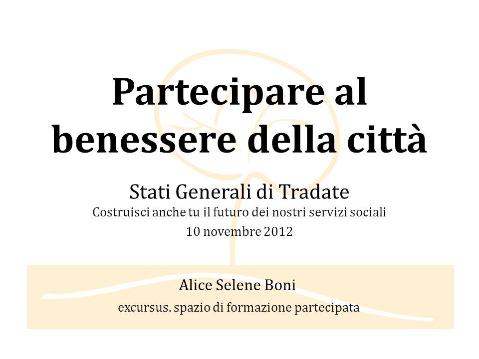 Partecipare al benessere della città Stati Generali di Tradate Costruisci anche tu il futuro dei nostri servizi sociali 10 novembre 2012 Alice Selene Boni excursus.