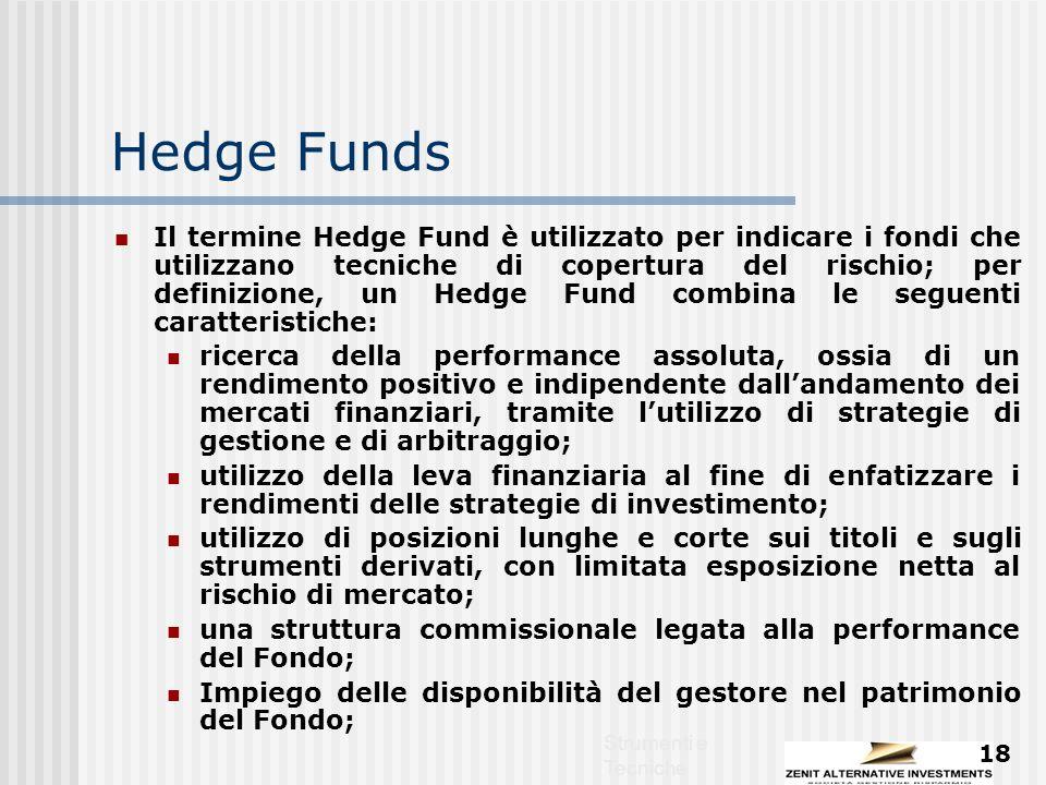 Strumenti e Tecniche 18 Hedge Funds Il termine Hedge Fund è utilizzato per indicare i fondi che utilizzano tecniche di copertura del rischio; per definizione, un Hedge Fund combina le seguenti caratteristiche: ricerca della performance assoluta, ossia di un rendimento positivo e indipendente dall'andamento dei mercati finanziari, tramite l'utilizzo di strategie di gestione e di arbitraggio; utilizzo della leva finanziaria al fine di enfatizzare i rendimenti delle strategie di investimento; utilizzo di posizioni lunghe e corte sui titoli e sugli strumenti derivati, con limitata esposizione netta al rischio di mercato; una struttura commissionale legata alla performance del Fondo; Impiego delle disponibilità del gestore nel patrimonio del Fondo;