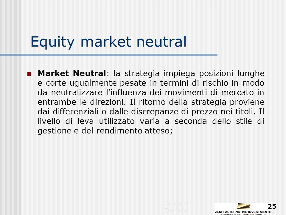 Strumenti e Tecniche 25 Equity market neutral Market Neutral: la strategia impiega posizioni lunghe e corte ugualmente pesate in termini di rischio in modo da neutralizzare l'influenza dei movimenti di mercato in entrambe le direzioni.
