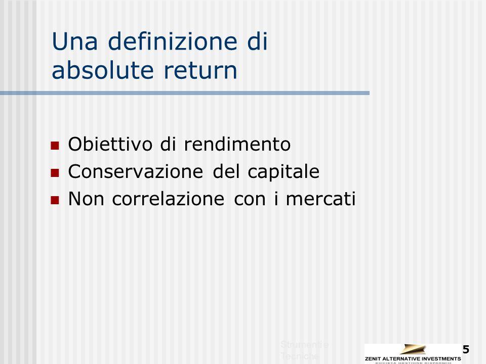 Strumenti e Tecniche 5 Una definizione di absolute return Obiettivo di rendimento Conservazione del capitale Non correlazione con i mercati