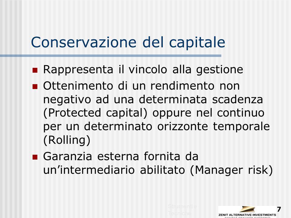 Strumenti e Tecniche 7 Conservazione del capitale Rappresenta il vincolo alla gestione Ottenimento di un rendimento non negativo ad una determinata scadenza (Protected capital) oppure nel continuo per un determinato orizzonte temporale (Rolling) Garanzia esterna fornita da un'intermediario abilitato (Manager risk)