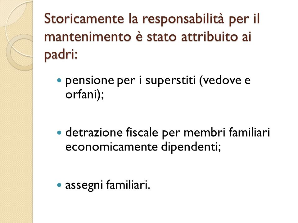 Storicamente la responsabilità per il mantenimento è stato attribuito ai padri: pensione per i superstiti (vedove e orfani); detrazione fiscale per me