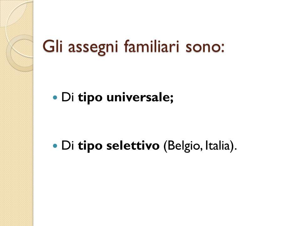 Gli assegni familiari sono: Di tipo universale; Di tipo selettivo (Belgio, Italia).