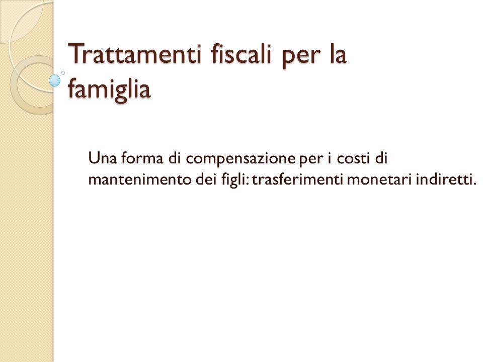 Trattamenti fiscali per la famiglia Una forma di compensazione per i costi di mantenimento dei figli: trasferimenti monetari indiretti.