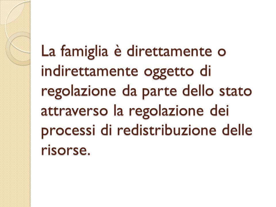 La famiglia è direttamente o indirettamente oggetto di regolazione da parte dello stato attraverso la regolazione dei processi di redistribuzione dell