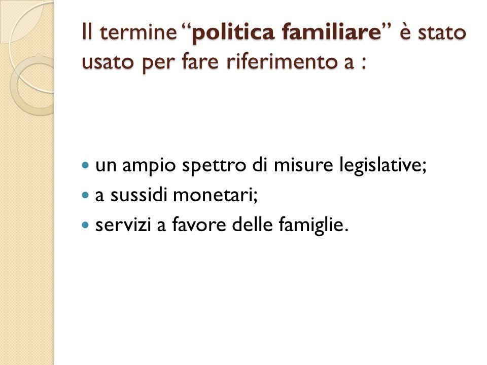"""Il termine """"politica familiare"""" è stato usato per fare riferimento a : un ampio spettro di misure legislative; a sussidi monetari; servizi a favore de"""