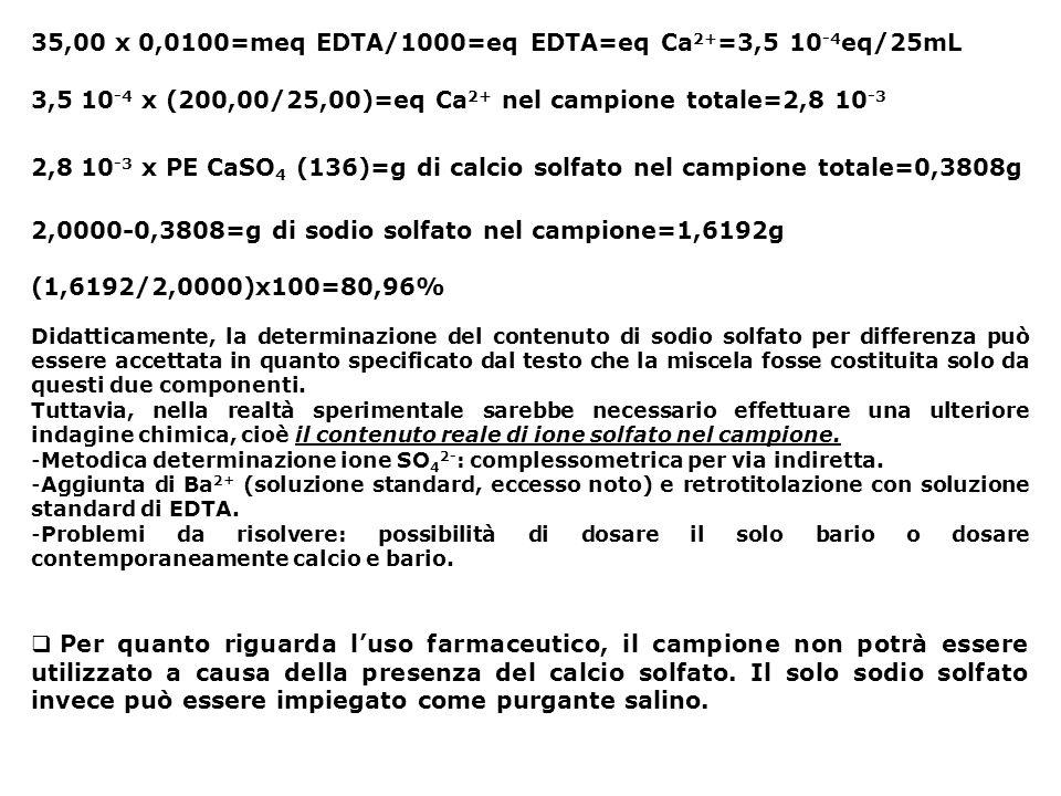 35,00 x 0,0100=meq EDTA/1000=eq EDTA=eq Ca 2+ =3,5 10 -4 eq/25mL 3,5 10 -4 x (200,00/25,00)=eq Ca 2+ nel campione totale=2,8 10 -3 2,8 10 -3 x PE CaSO