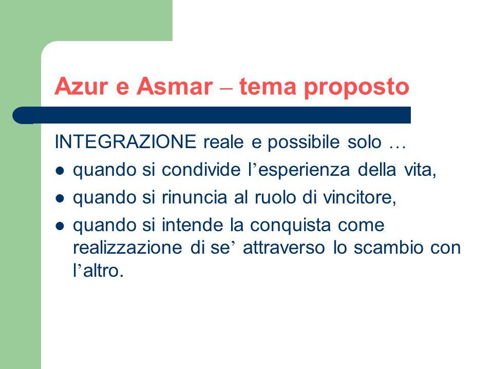 Azur e Asmar – tema proposto INTEGRAZIONE reale e possibile solo … quando si condivide l ' esperienza della vita, quando si rinuncia al ruolo di vincitore, quando si intende la conquista come realizzazione di se ' attraverso lo scambio con l ' altro.