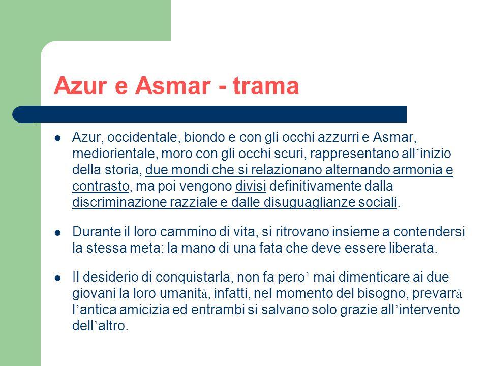 Azur e Asmar - trama Azur, occidentale, biondo e con gli occhi azzurri e Asmar, mediorientale, moro con gli occhi scuri, rappresentano all ' inizio della storia, due mondi che si relazionano alternando armonia e contrasto, ma poi vengono divisi definitivamente dalla discriminazione razziale e dalle disuguaglianze sociali.