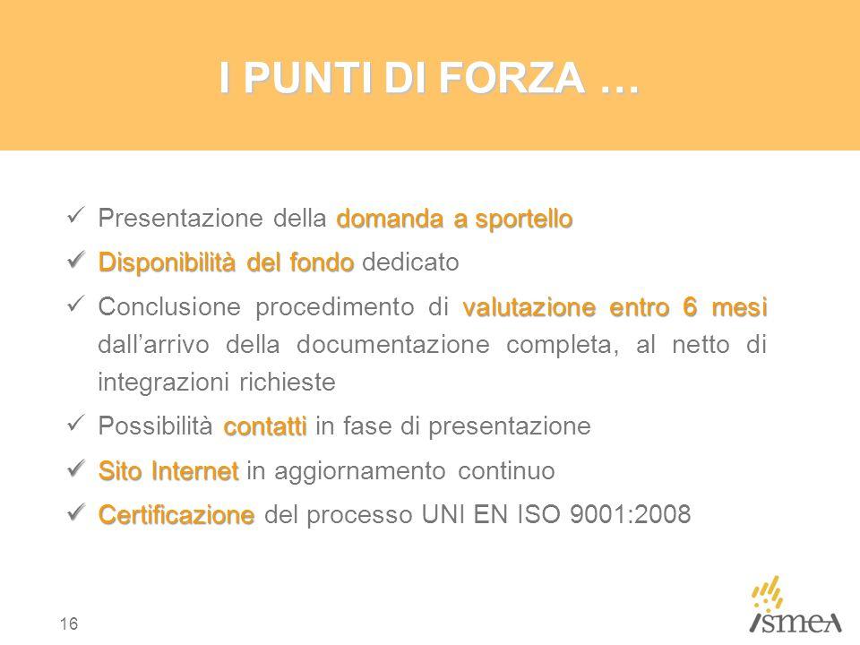 16 I PUNTI DI FORZA … domanda a sportello Presentazione della domanda a sportello Disponibilità del fondo Disponibilità del fondo dedicato valutazione