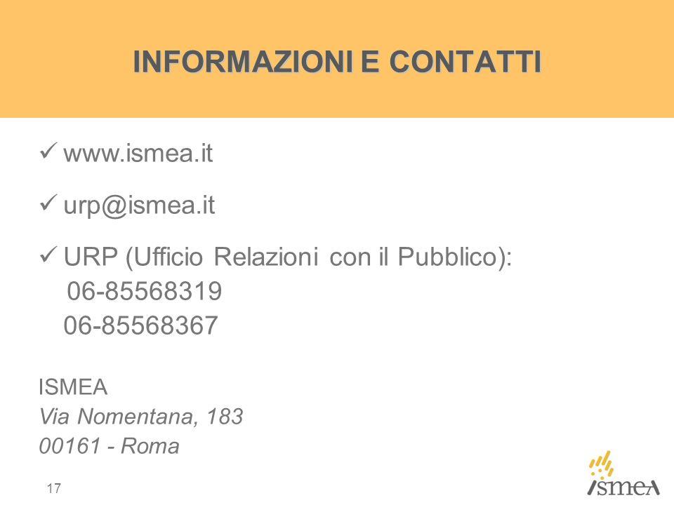 17 INFORMAZIONI E CONTATTI www.ismea.it urp@ismea.it URP (Ufficio Relazioni con il Pubblico): 06-85568319 06-85568367 ISMEA Via Nomentana, 183 00161 - Roma