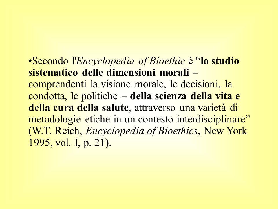 Secondo l Encyclopedia of Bioethic è lo studio sistematico delle dimensioni morali – comprendenti la visione morale, le decisioni, la condotta, le politiche – della scienza della vita e della cura della salute, attraverso una varietà di metodologie etiche in un contesto interdisciplinare (W.T.