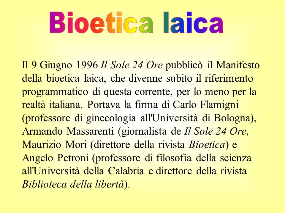 Il 9 Giugno 1996 Il Sole 24 Ore pubblicò il Manifesto della bioetica laica, che divenne subito il riferimento programmatico di questa corrente, per lo