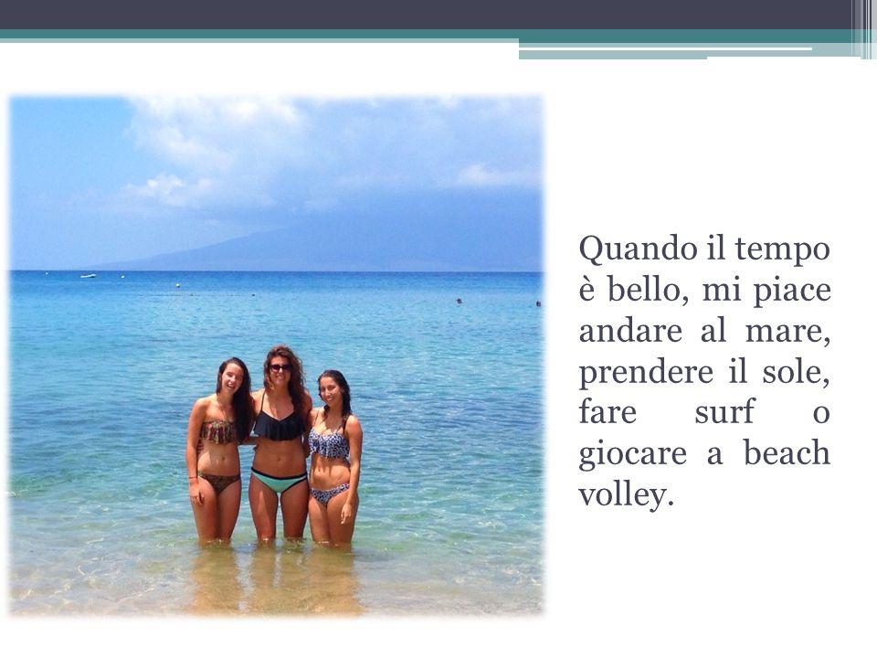 Quando il tempo è bello, mi piace andare al mare, prendere il sole, fare surf o giocare a beach volley.