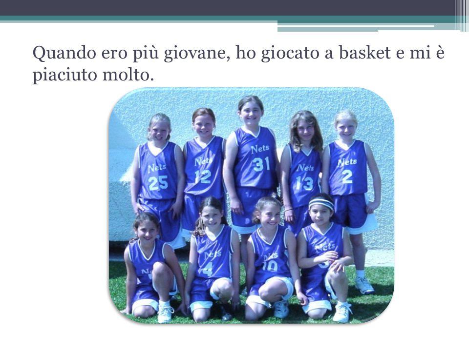 Quando ero più giovane, ho giocato a basket e mi è piaciuto molto.