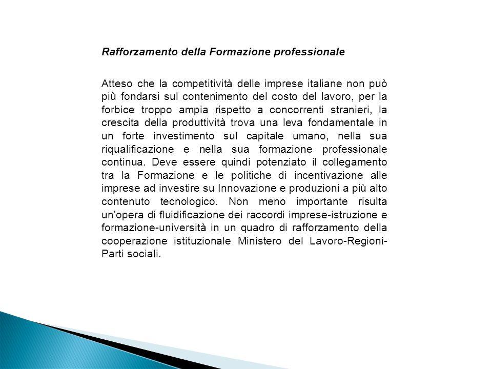 Rafforzamento della Formazione professionale Atteso che la competitività delle imprese italiane non può più fondarsi sul contenimento del costo del lavoro, per la forbice troppo ampia rispetto a concorrenti stranieri, la crescita della produttività trova una leva fondamentale in un forte investimento sul capitale umano, nella sua riqualificazione e nella sua formazione professionale continua.