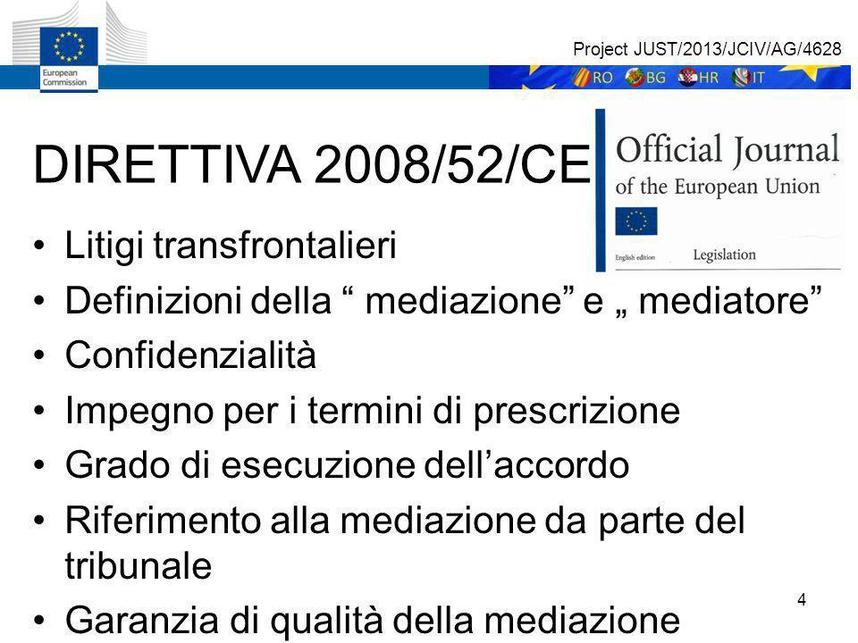 """4 DIRETTIVA 2008/52/CE Litigi transfrontalieri Definizioni della mediazione e """" mediatore Confidenzialità Impegno per i termini di prescrizione Grado di esecuzione dell'accordo Riferimento alla mediazione da parte del tribunale Garanzia di qualità della mediazione Project JUST/2013/JCIV/AG/4628"""