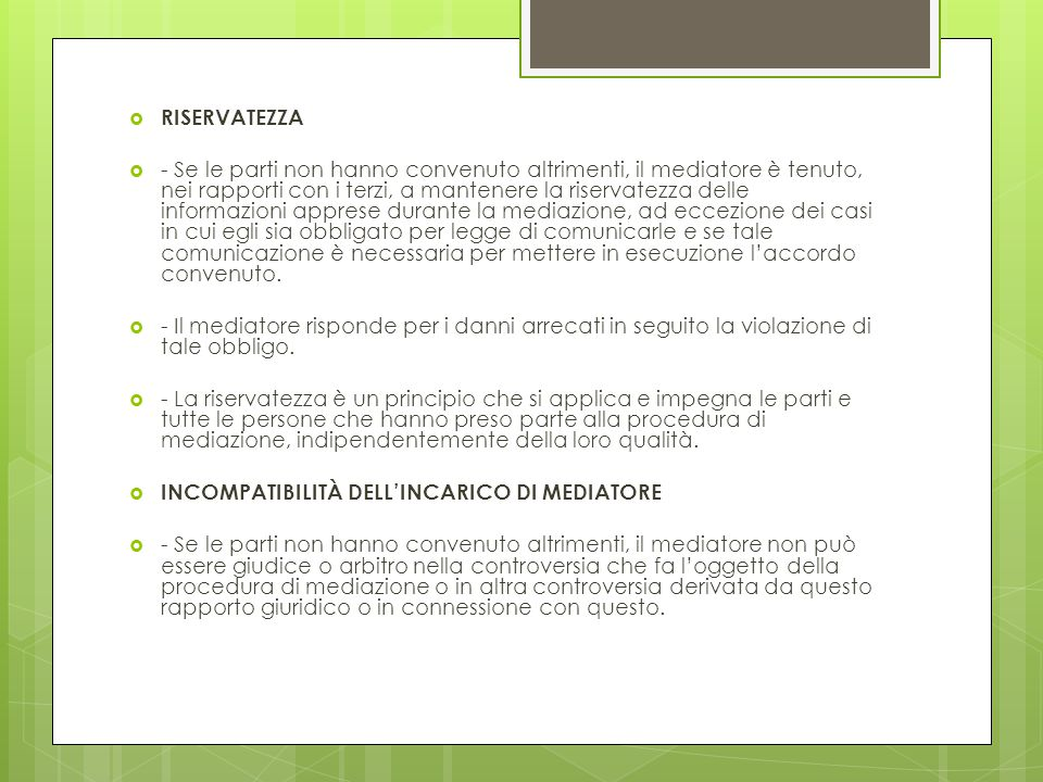  RISERVATEZZA  - Se le parti non hanno convenuto altrimenti, il mediatore è tenuto, nei rapporti con i terzi, a mantenere la riservatezza delle info