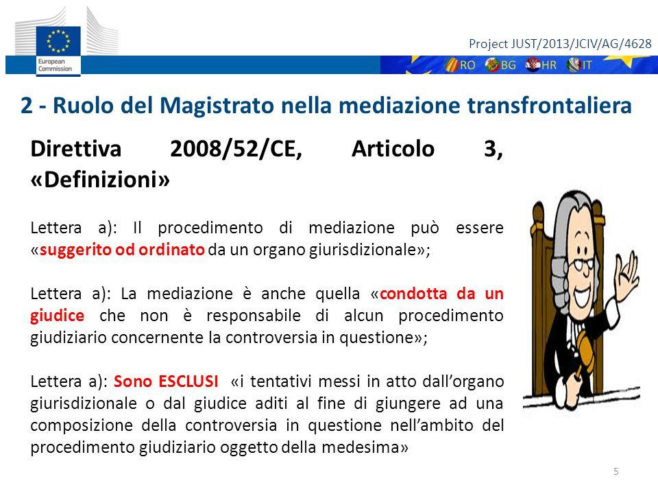 Project JUST/2013/JCIV/AG/4628 5 Direttiva 2008/52/CE, Articolo 3, «Definizioni» Lettera a): Il procedimento di mediazione può essere «suggerito od ordinato da un organo giurisdizionale»; Lettera a): La mediazione è anche quella «condotta da un giudice che non è responsabile di alcun procedimento giudiziario concernente la controversia in questione»; Lettera a): Sono ESCLUSI «i tentativi messi in atto dall'organo giurisdizionale o dal giudice aditi al fine di giungere ad una composizione della controversia in questione nell'ambito del procedimento giudiziario oggetto della medesima» 2 - Ruolo del Magistrato nella mediazione transfrontaliera