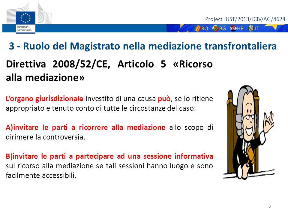 Project JUST/2013/JCIV/AG/4628 6 Direttiva 2008/52/CE, Articolo 5 «Ricorso alla mediazione» L'organo giurisdizionale investito di una causa può, se lo ritiene appropriato e tenuto conto di tutte le circostanze del caso: A)invitare le parti a ricorrere alla mediazione allo scopo di dirimere la controversia.