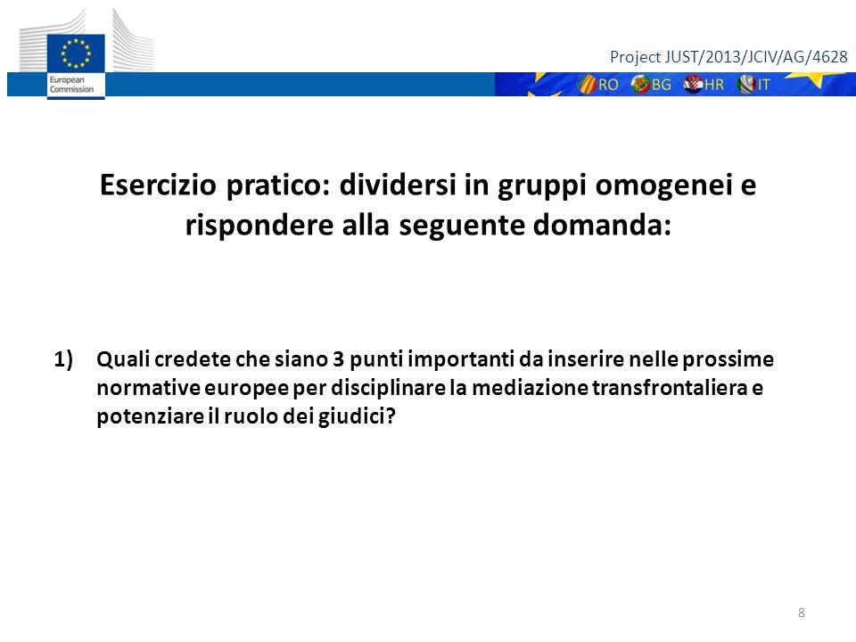 Project JUST/2013/JCIV/AG/4628 8 Esercizio pratico: dividersi in gruppi omogenei e rispondere alla seguente domanda: 1)Quali credete che siano 3 punti importanti da inserire nelle prossime normative europee per disciplinare la mediazione transfrontaliera e potenziare il ruolo dei giudici