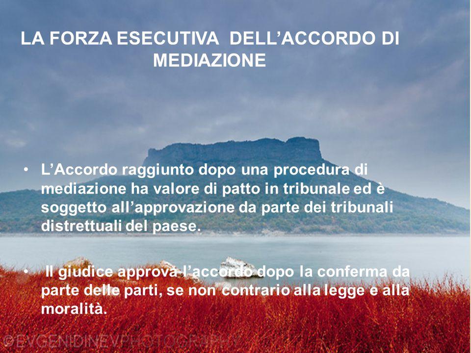 LA FORZA ESECUTIVA DELL'ACCORDO DI MEDIAZIONE L'Accordo raggiunto dopo una procedura di mediazione ha valore di patto in tribunale ed è soggetto all'approvazione da parte dei tribunali distrettuali del paese.