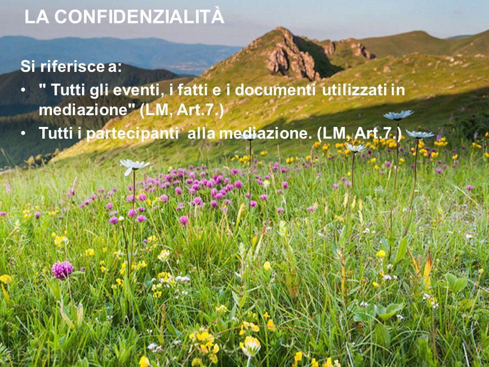 LA CONFIDENZIALITÀ Si riferisce a: Tutti gli eventi, i fatti e i documenti utilizzati in mediazione (LM, Art.7.) Tutti i partecipanti alla mediazione.