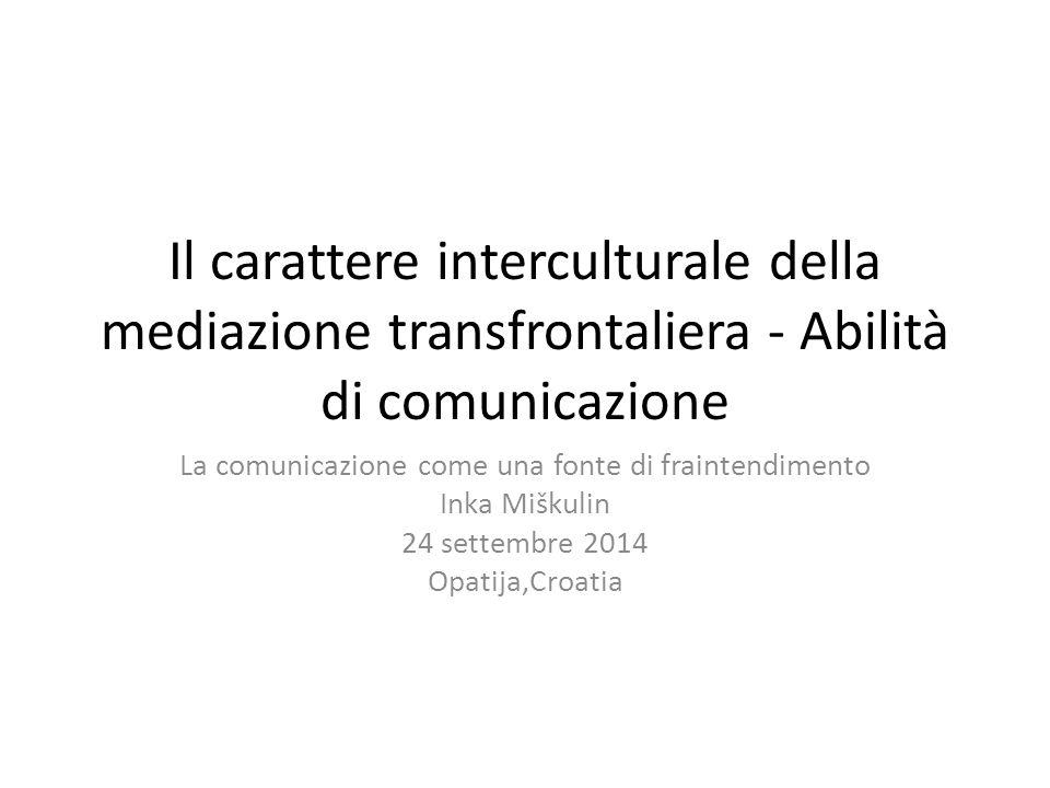Il carattere interculturale della mediazione transfrontaliera - Abilità di comunicazione La comunicazione come una fonte di fraintendimento Inka Miškulin 24 settembre 2014 Opatija,Croatia