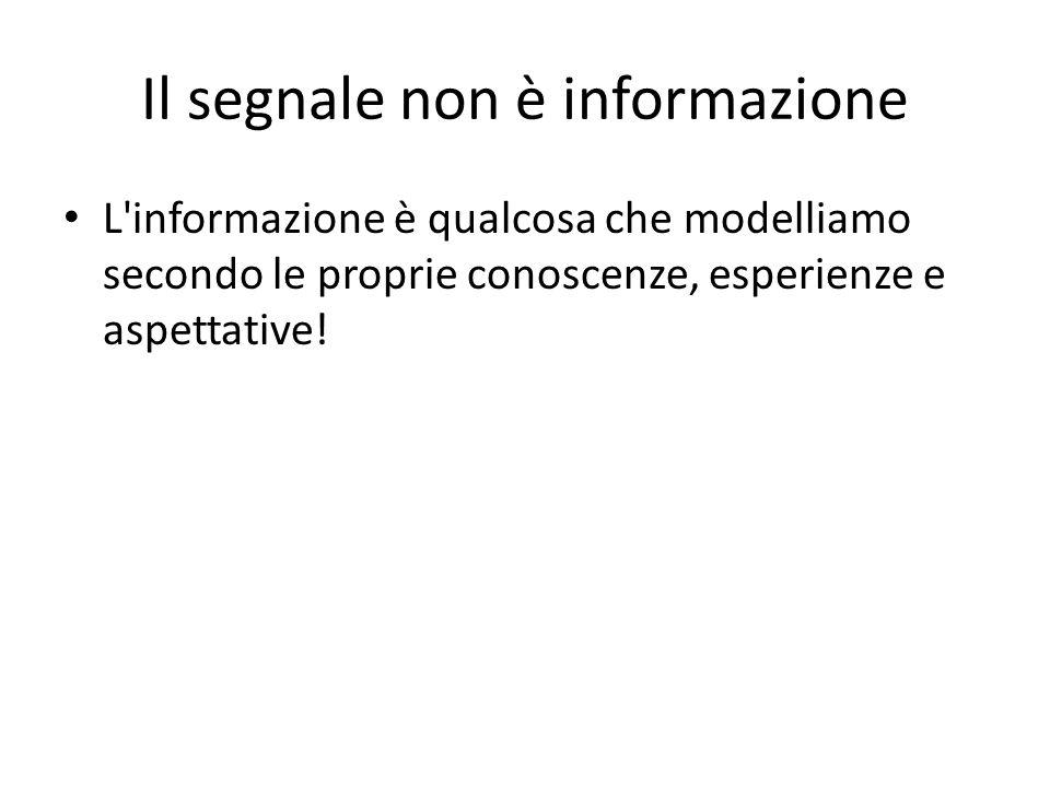 Il segnale non è informazione L informazione è qualcosa che modelliamo secondo le proprie conoscenze, esperienze e aspettative!