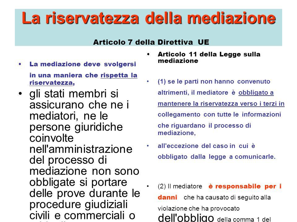 La riservatezzadella mediazione La riservatezza della mediazione Articolo 7 della Direttiva UE La mediazione deve svolgersi in una maniera che rispetta la riservatezza, gli stati membri si assicurano che ne i mediatori, ne le persone giuridiche coinvolte nell amministrazione del processo di mediazione non sono obbligate si portare delle prove durante le procedure giudiziali civili e commerciali o arbitrali su informazioni risultati da o in collegamento con il processo di mediazione, all eccezione del caso in cui: (a) questo è necessario per ragioni imperativi di ordine pubblica del rispettivo stato membro, in particolare per assicurare la protezione dell interesse del bambino o per prevenire il danno all integrità fisica di una persona; oppure (b) quando la divulgazione del contenuto dell accordo realizzato di seguito alla mediazione è necessaria per mettere l accordo in applicazione o in esecuzione.