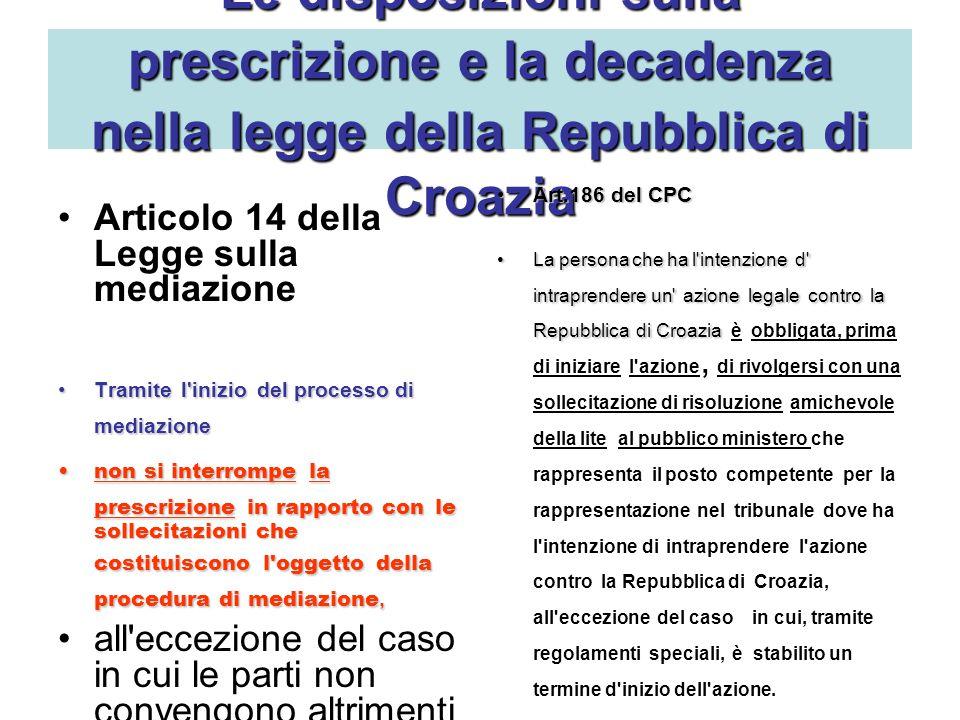 Le disposizionisulla prescrizionee ladecadenza nellaleggedella Repubblica di Croazia Le disposizioni sulla prescrizione e la decadenza nella legge della Repubblica di Croazia Articolo 14 della Legge sulla mediazione Tramitel iniziodel processo di mediazioneTramite l inizio del processo di mediazione non si interrompela prescrizionein rapporto conle sollecitazioni che costituisconol oggettodella procedura di mediazione,non si interrompe la prescrizione in rapporto con le sollecitazioni che costituiscono l oggetto della procedura di mediazione, all eccezione del caso in cui le parti non convengono altrimenti per iscritto.