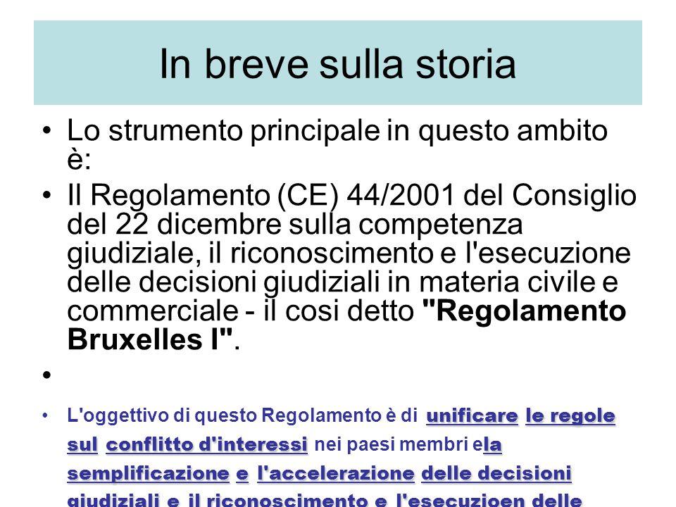 In breve sulla storia Lo strumento principale in questo ambito è: Il Regolamento (CE) 44/2001 del Consiglio del 22 dicembre sulla competenza giudiziale, il riconoscimento e l esecuzione delle decisioni giudiziali in materia civile e commerciale - il cosi detto Regolamento Bruxelles I .