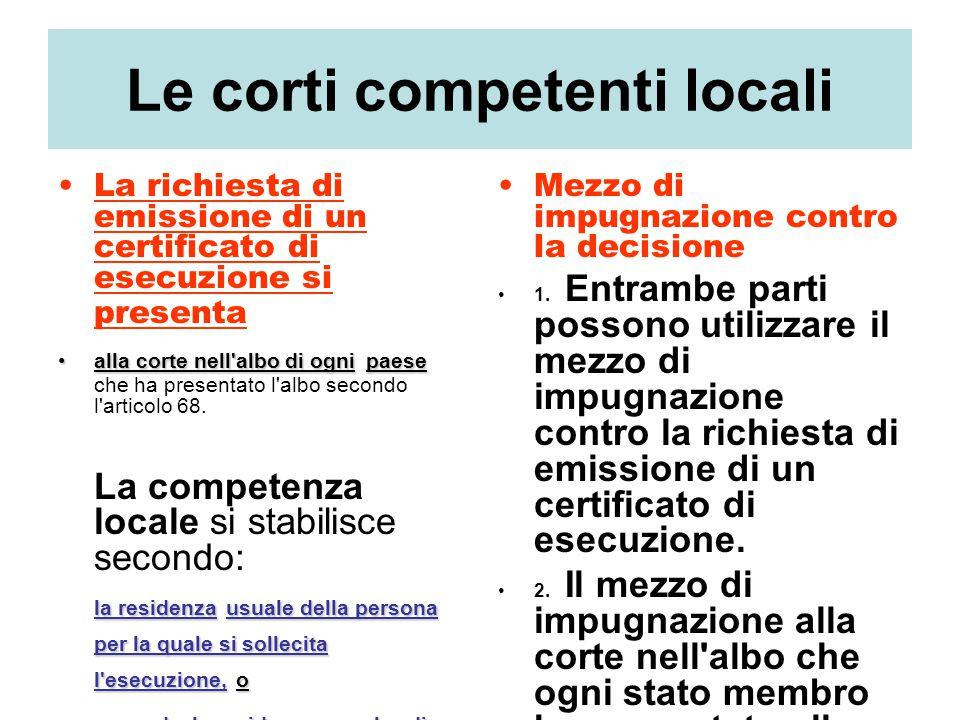 Le corti competenti locali La richiesta di emissione di un certificato di esecuzione si presenta alla corte nell'albo di ognipaesealla corte nell'albo