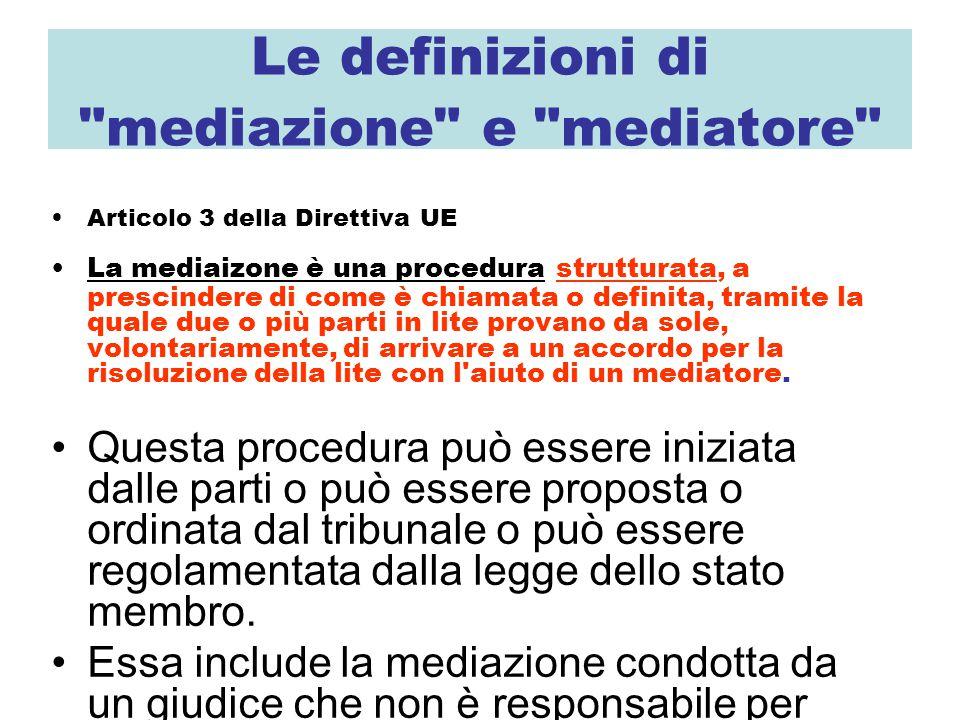 Le definizioni di mediazione e mediatore Articolo 3 della Direttiva UE La mediaizone è una procedura strutturata, a prescindere di come è chiamata o definita, tramite la quale due o più parti in lite provano da sole, volontariamente, di arrivare a un accordo per la risoluzione della lite con l aiuto di un mediatore.