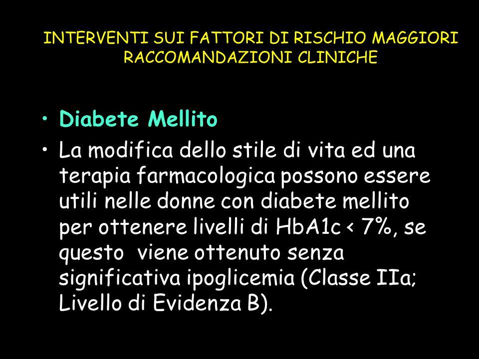 INTERVENTI SUI FATTORI DI RISCHIO MAGGIORI RACCOMANDAZIONI CLINICHE Diabete Mellito La modifica dello stile di vita ed una terapia farmacologica posso